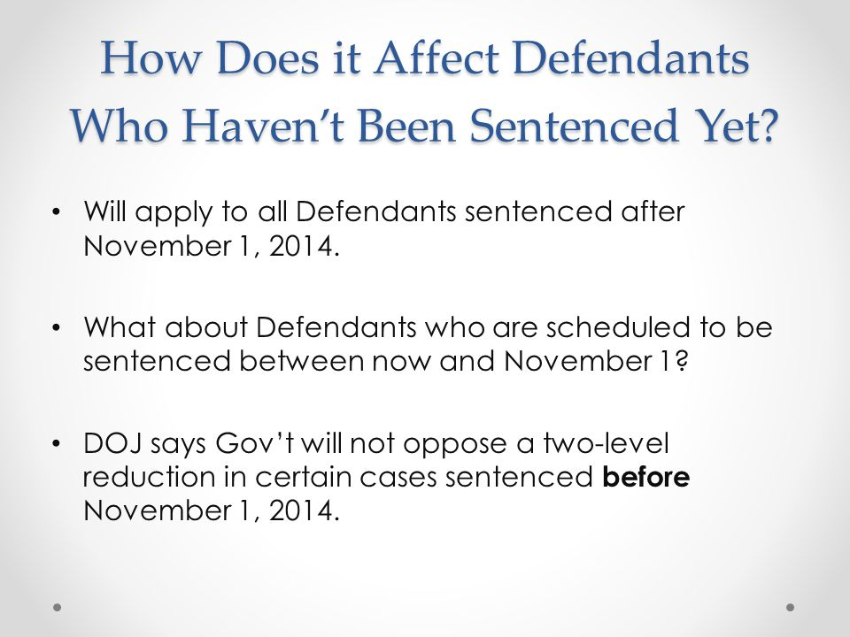 How Does it Affect Defendants Who Haven't Been Sentenced Yet? Will apply to all Defendants sentenced after November 1, 2014. What about Defendants who