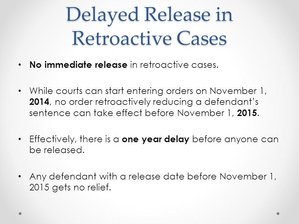 Delayed Release in Retroactive Cases No immediate release in retroactive cases. While courts can start entering orders on November 1, 2014, no order r