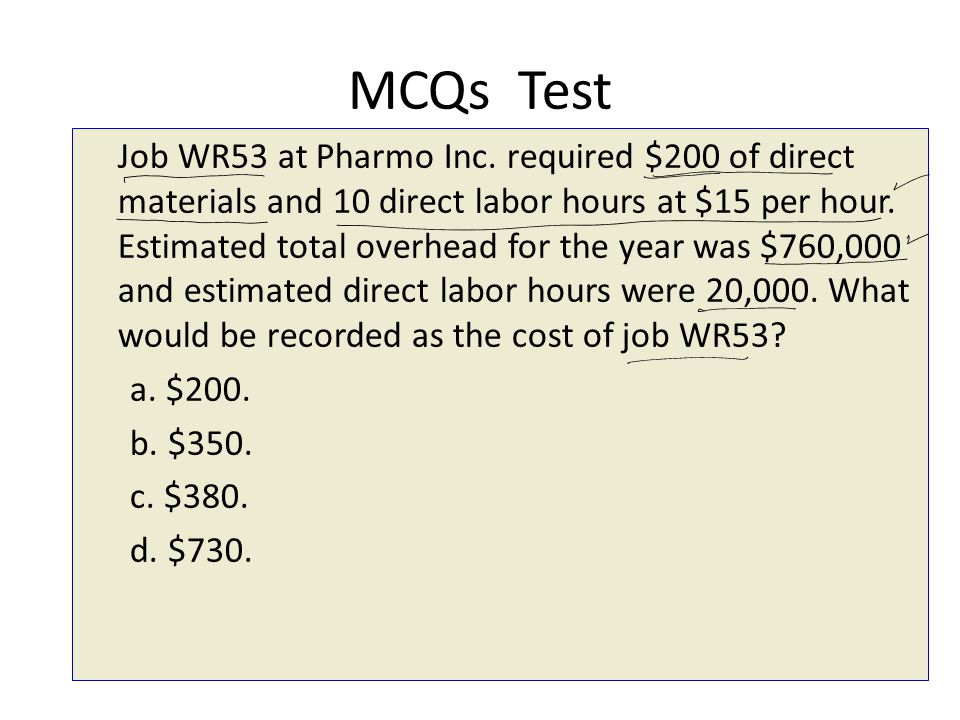 MCQs Test Job WR53 at Pharmo Inc. required $200 of direct materials and 10 direct labor hours at $15 per hour. Estimated total overhead for the year w