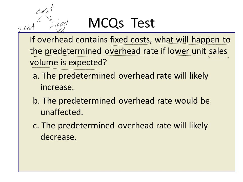 MCQs Test If overhead contains fixed costs, what will happen to the predetermined overhead rate if lower unit sales volume is expected? a. The predete