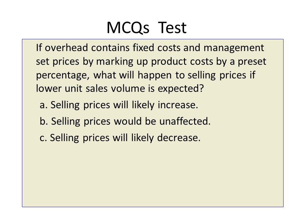 MCQs Test If overhead contains fixed costs and management set prices by marking up product costs by a preset percentage, what will happen to selling p