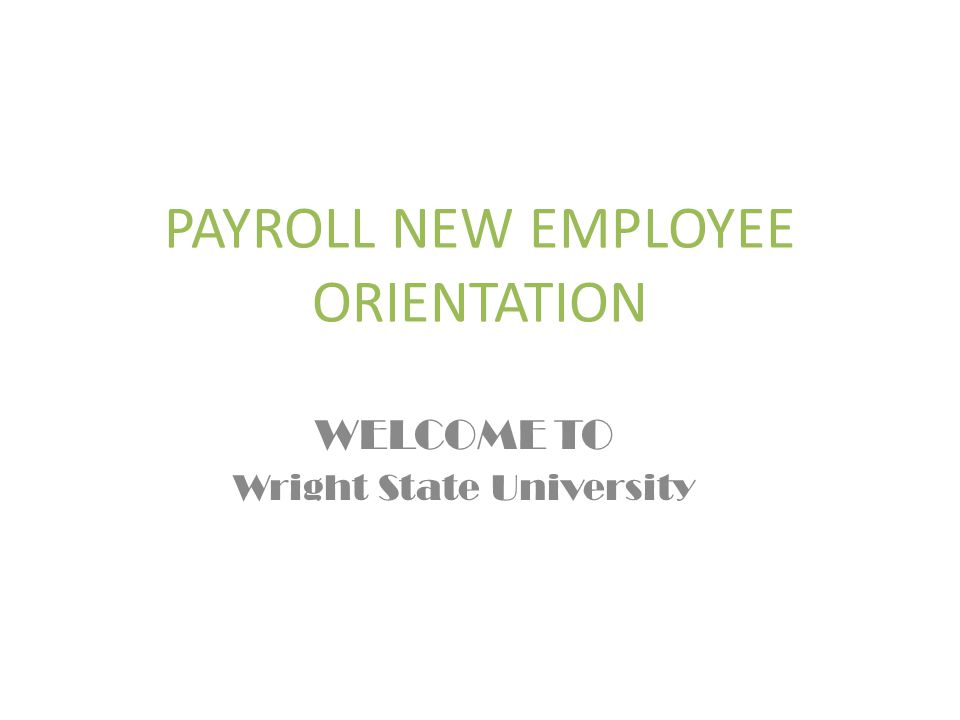 PAYROLL NEW EMPLOYEE ORIENTATION WELCOME TO Wright State University