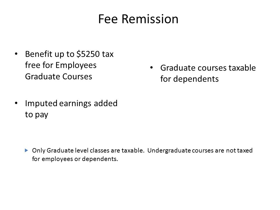 Fee Remission Benefit up to $5250 tax free for Employees Graduate Courses Imputed earnings added to pay Graduate courses taxable for dependents  Only Graduate level classes are taxable.