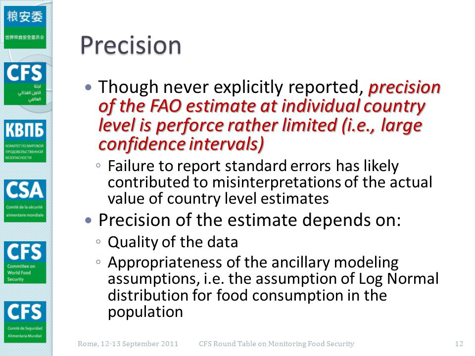 Precision: quality of the data both data sources Quality of the data is a problem for both data sources ◦ Data informing compilation of FBS ◦ Data collected through household surveys Integration and comparison of the two sources Integration and comparison of the two sources of data when available for the same country and the same year promises to improve the precision of the estimate Rome, 12-13 September 2011 CFS Round Table on Monitoring Food Security 13