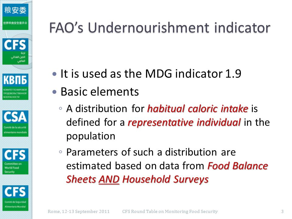 FAO's Undernourishment indicator Basic elements (cont'd) representative individual falls below its minimum Prevalence of Undernourishment ◦ The probability that intake for the representative individual falls below its minimum level of calorie requirement compatible with a healthy and active life is taken as an estimate of the Prevalence of Undernourishment (PoU) in the population Rome, 12-13 September 2011 CFS Round Table on Monitoring Food Security 4
