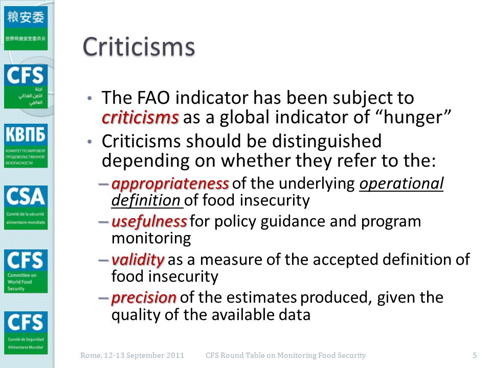 Appropriateness continued (chronically) insufficient caloric intake Undernourishment is defined as a continued (chronically) insufficient caloric intake chronic food deprivation population level The embedded operational definition of food insecurity is of chronic food deprivation, at the population level Criticisms: ◦ Quality of the diet ◦ Quality of the diet, as linked to an appropriate balance of macronutrients (protein/fat/carbohydrates) and essential micronutrients, may be equally important ◦ Temporary ◦ Temporary food insecurity may also be important and occur even more frequently than chronic hunger individual household ◦ Monitoring should be conducted at the individual or household level to better target interventions Rome, 12-13 September 2011 6 CFS Round Table on Monitoring Food Security