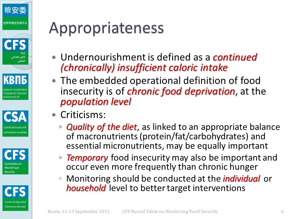 Appropriateness other perspectives Criticism is valid as it points to the need for other perspectives to be added to capture more fully the dimensions of food insecurity ◦ see discussion in the previous session still great value in assessing the extent of chronic hunger However, there is still great value in assessing the extent of chronic hunger, especially in recognition of the too limited progress achieved so far globally Rome, 12-13 September 2011 CFS Round Table on Monitoring Food Security 7