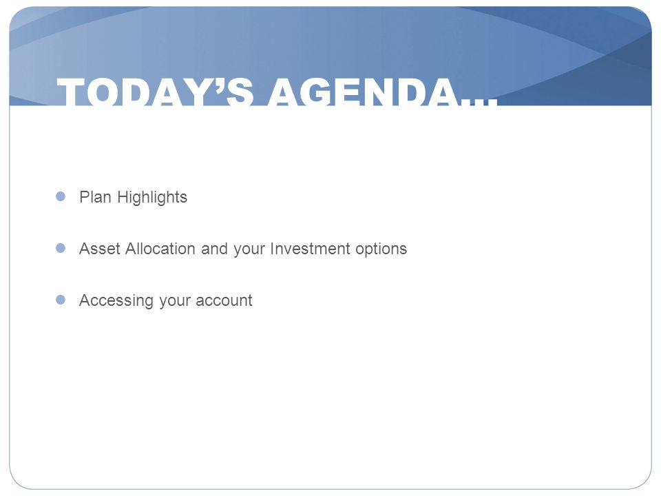 TODAY'S AGENDA… Plan Highlights Asset Allocation and your Investment options Accessing your account