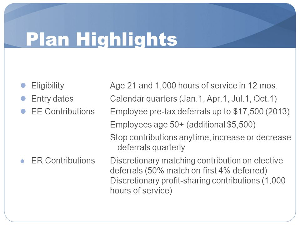 Plan Highlights EligibilityAge 21 and 1,000 hours of service in 12 mos. Entry datesCalendar quarters (Jan.1, Apr.1, Jul.1, Oct.1) EE ContributionsEmpl
