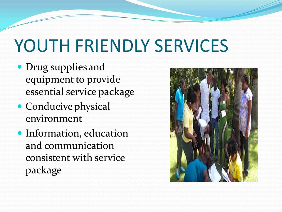 YOUTH FRIENDLY SERVICES Drug supplies and equipment to provide essential service package Conducive physical environment Information, education and com