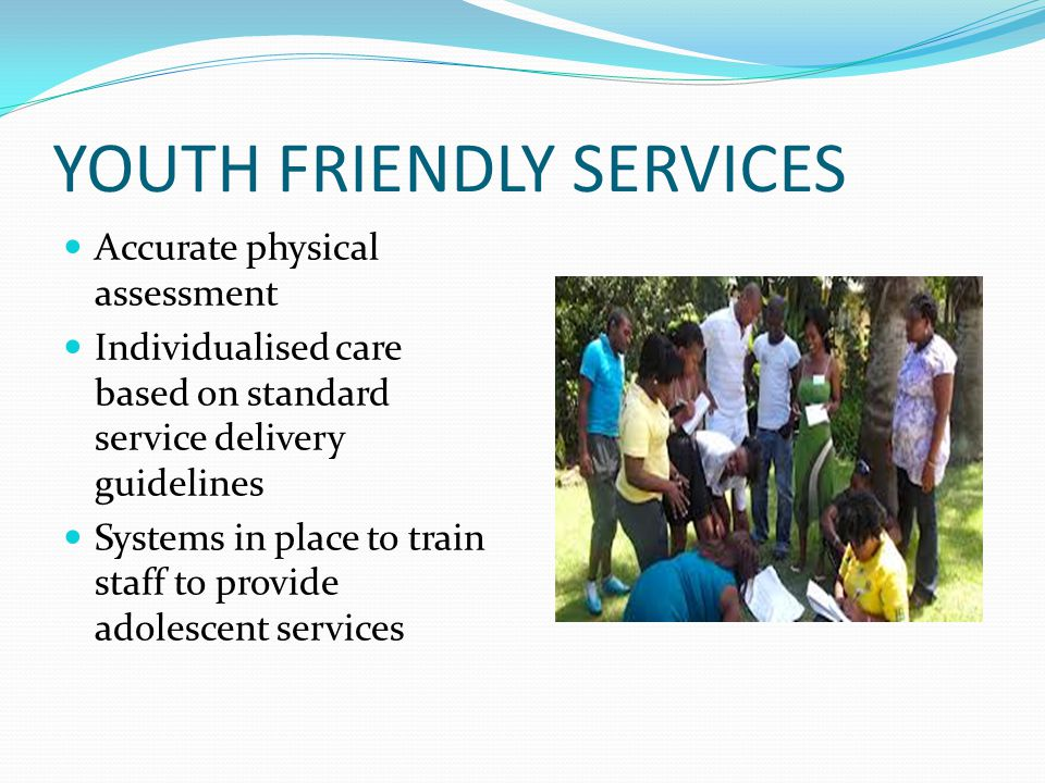 YOUTH FRIENDLY SERVICES Accurate physical assessment Individualised care based on standard service delivery guidelines Systems in place to train staff