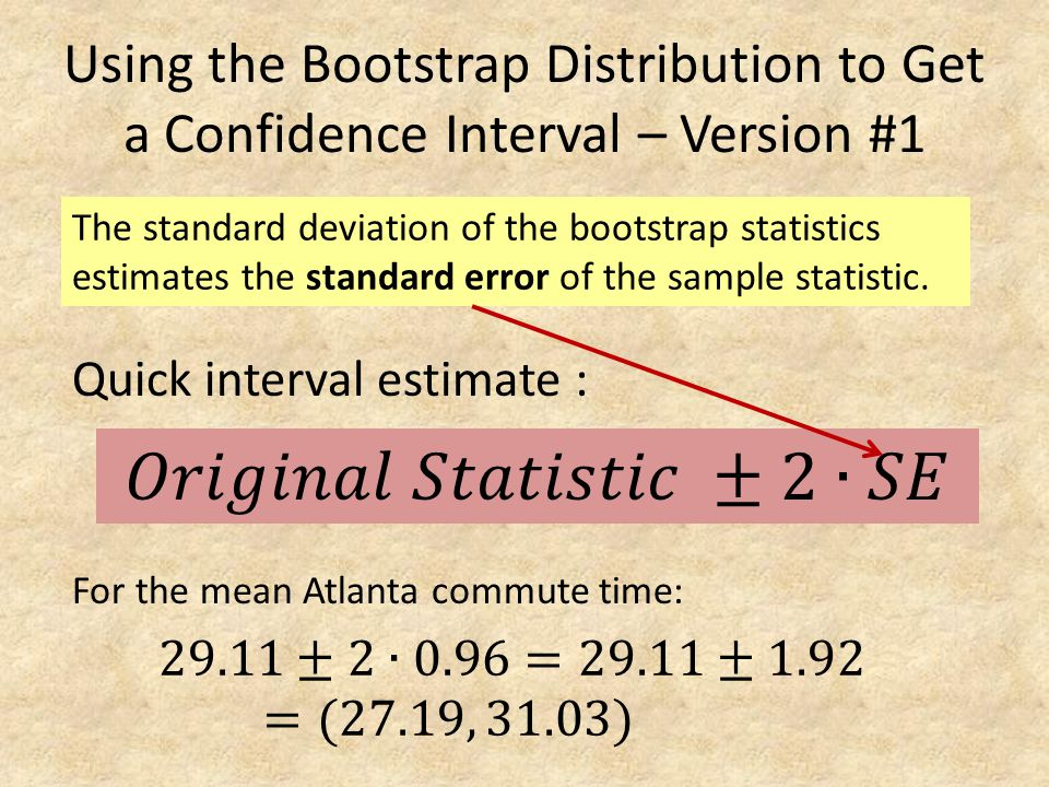 Using the Bootstrap Distribution to Get a Confidence Interval – Version #1 The standard deviation of the bootstrap statistics estimates the standard e