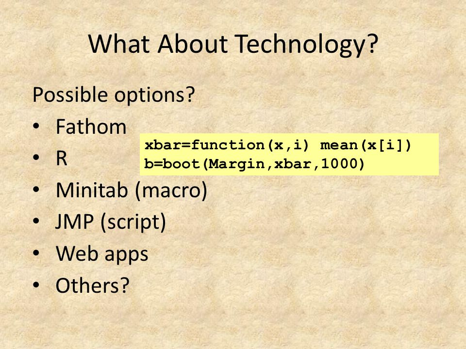 What About Technology? Possible options? Fathom R Minitab (macro) JMP (script) Web apps Others? xbar=function(x,i) mean(x[i]) b=boot(Margin,xbar,1000)