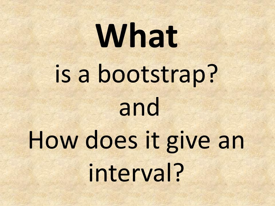 What is a bootstrap? and How does it give an interval?