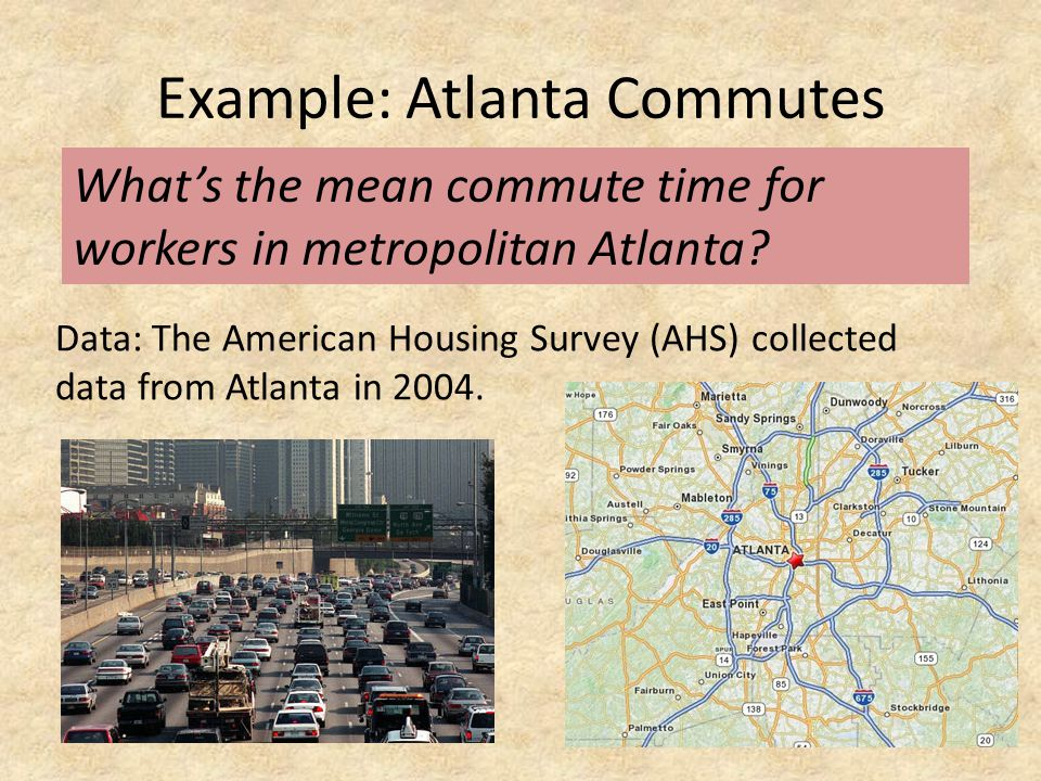 Example: Atlanta Commutes Data: The American Housing Survey (AHS) collected data from Atlanta in 2004. What's the mean commute time for workers in met