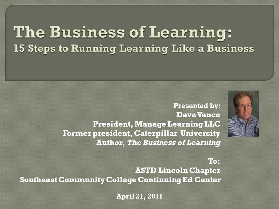 Presented by: Dave Vance President, Manage Learning LLC Former president, Caterpillar University Author, The Business of Learning To: ASTD Lincoln Chapter Southeast Community College Continuing Ed Center April 21, 2011