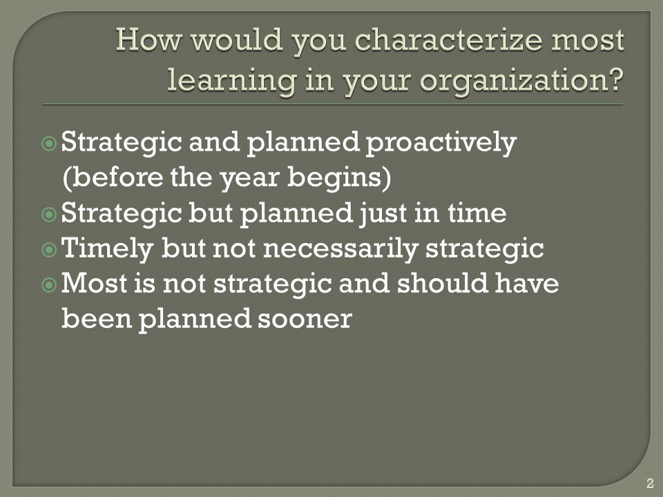  Strategic and planned proactively (before the year begins)  Strategic but planned just in time  Timely but not necessarily strategic  Most is not strategic and should have been planned sooner 2