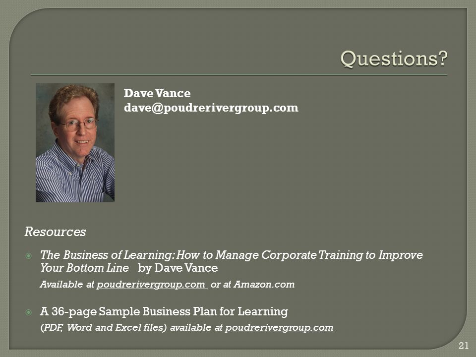 Resources  The Business of Learning: How to Manage Corporate Training to Improve Your Bottom Line by Dave Vance Available at poudrerivergroup.com or at Amazon.com  A 36-page Sample Business Plan for Learning (PDF, Word and Excel files) available at poudrerivergroup.com 21 Dave Vance dave@poudrerivergroup.com