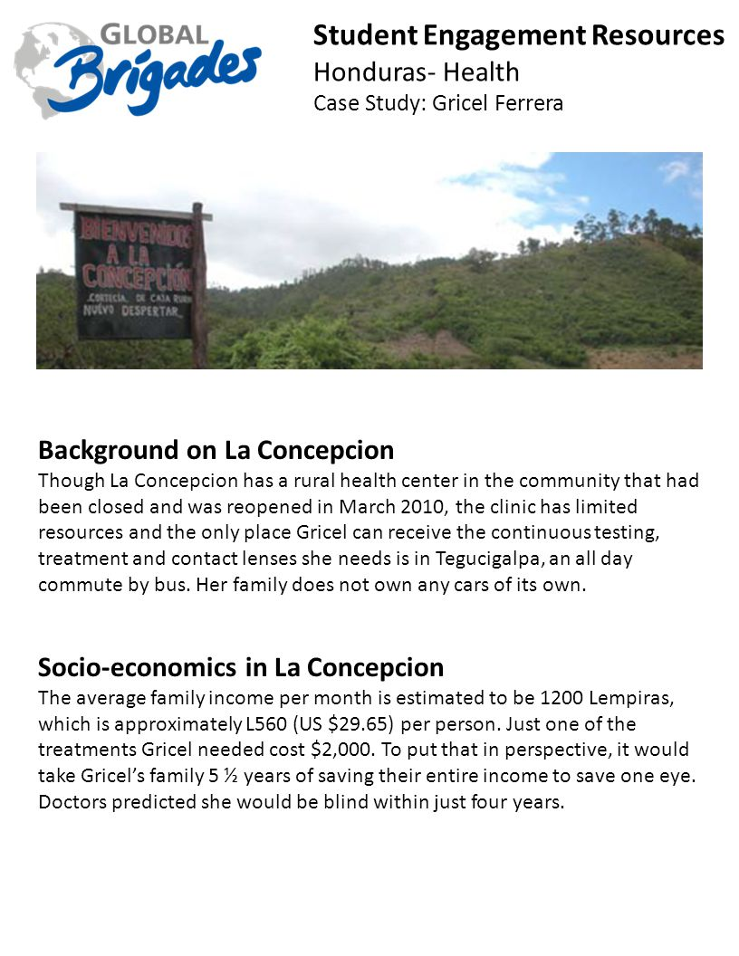 Student Engagement Resources Honduras- Health Case Study: Gricel Ferrera Background on La Concepcion Though La Concepcion has a rural health center in the community that had been closed and was reopened in March 2010, the clinic has limited resources and the only place Gricel can receive the continuous testing, treatment and contact lenses she needs is in Tegucigalpa, an all day commute by bus.