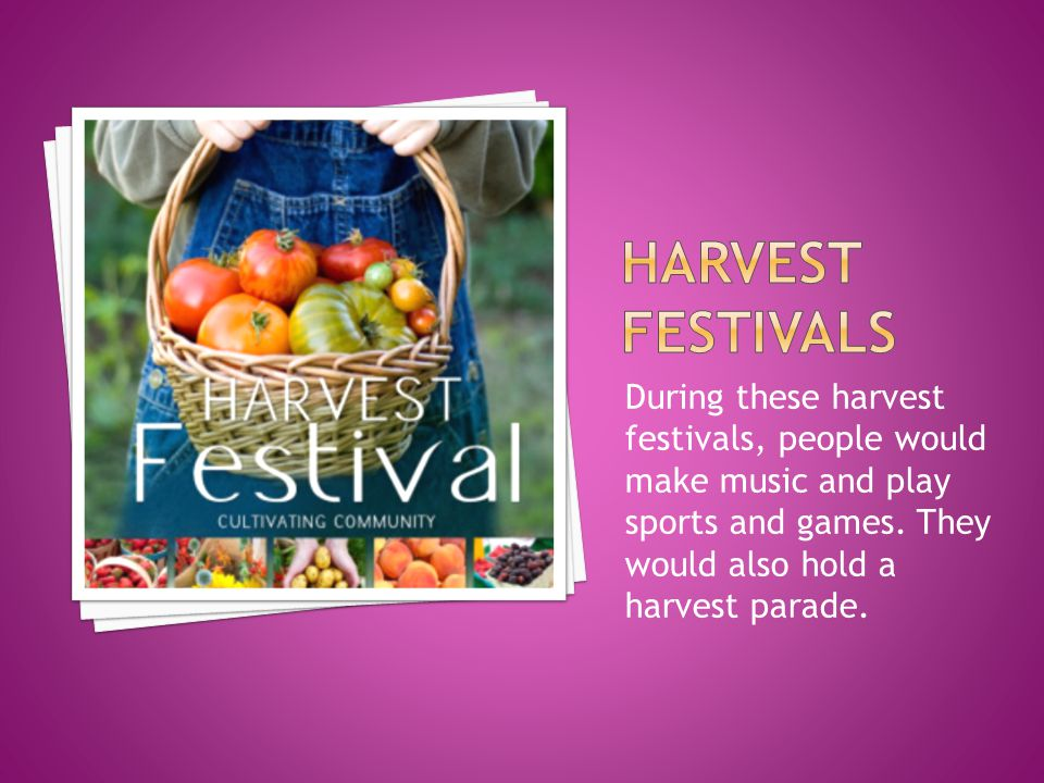 During these harvest festivals, people would make music and play sports and games. They would also hold a harvest parade.