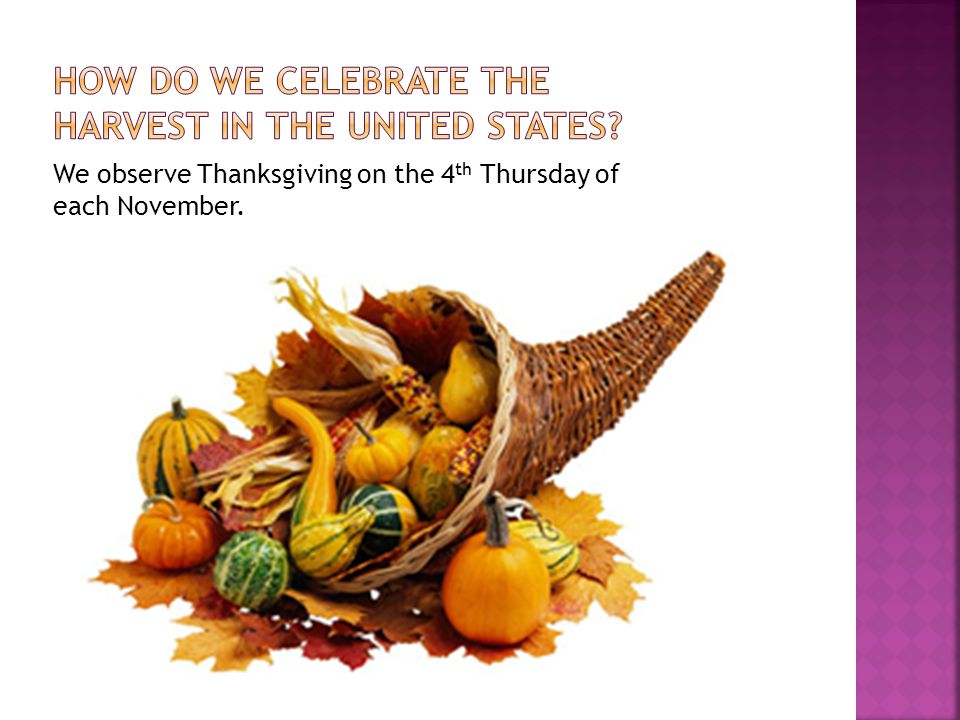 We observe Thanksgiving on the 4 th Thursday of each November.