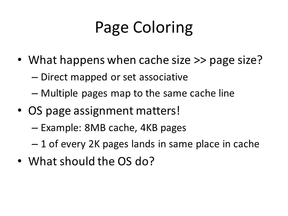 Page Coloring What happens when cache size >> page size? – Direct mapped or set associative – Multiple pages map to the same cache line OS page assign