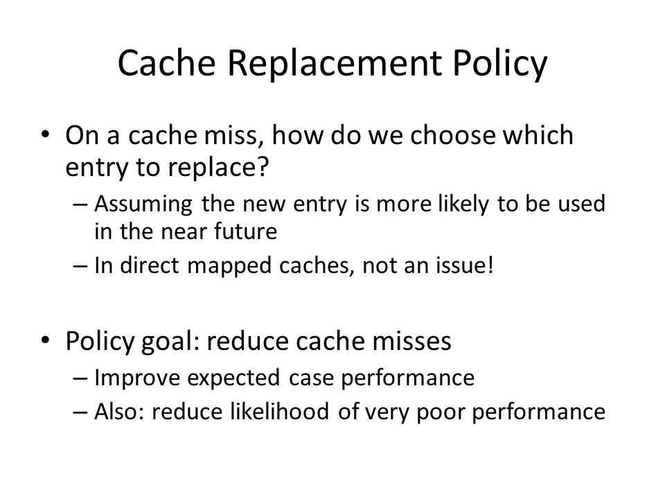 Cache Replacement Policy On a cache miss, how do we choose which entry to replace? – Assuming the new entry is more likely to be used in the near futu