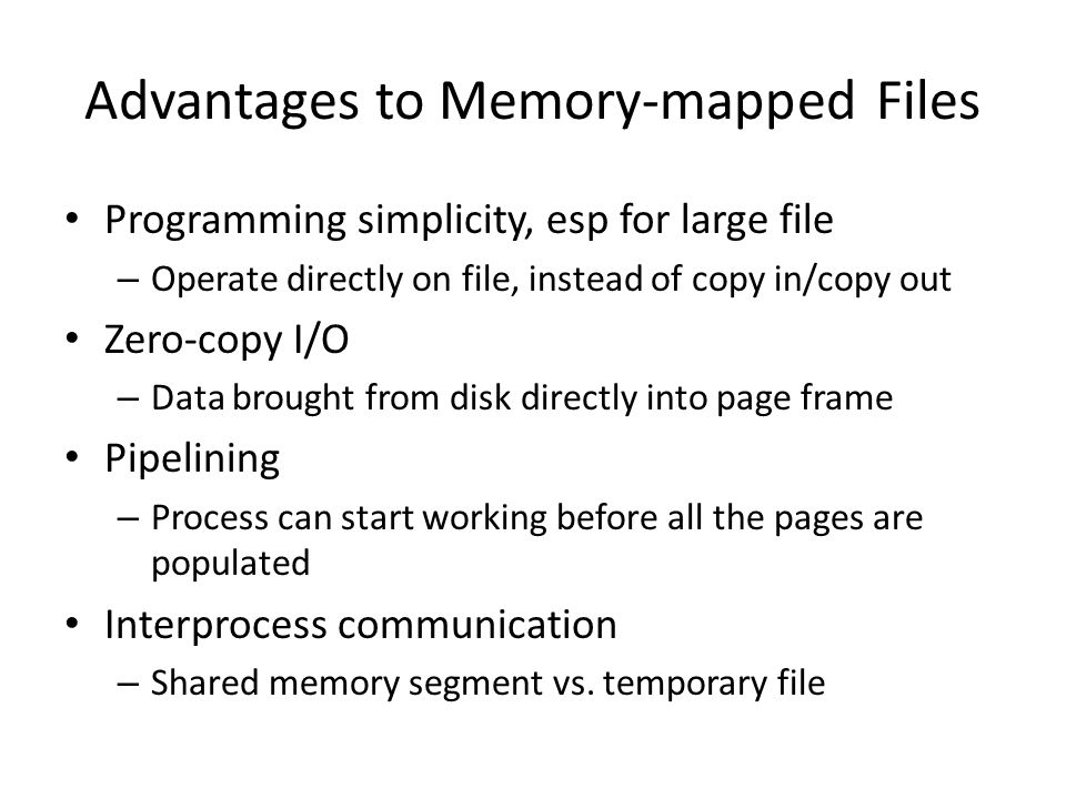 Advantages to Memory-mapped Files Programming simplicity, esp for large file – Operate directly on file, instead of copy in/copy out Zero-copy I/O – D