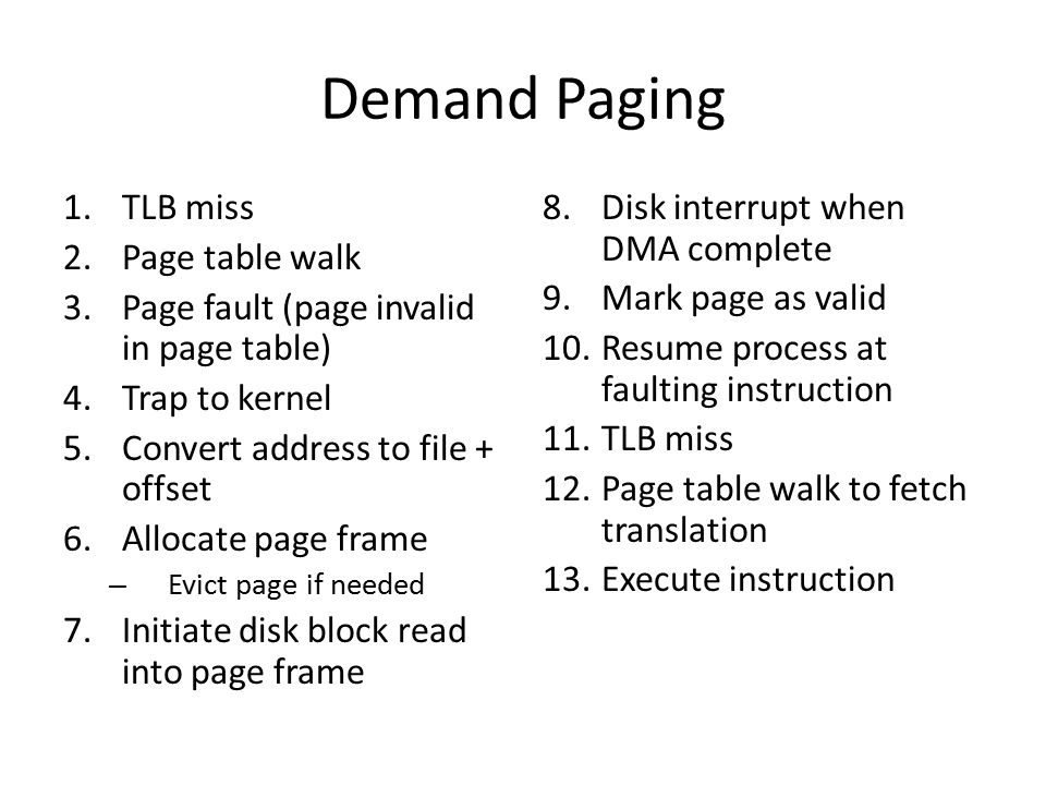 1.TLB miss 2.Page table walk 3.Page fault (page invalid in page table) 4.Trap to kernel 5.Convert address to file + offset 6.Allocate page frame – Evict page if needed 7.Initiate disk block read into page frame 8.Disk interrupt when DMA complete 9.Mark page as valid 10.Resume process at faulting instruction 11.TLB miss 12.Page table walk to fetch translation 13.Execute instruction