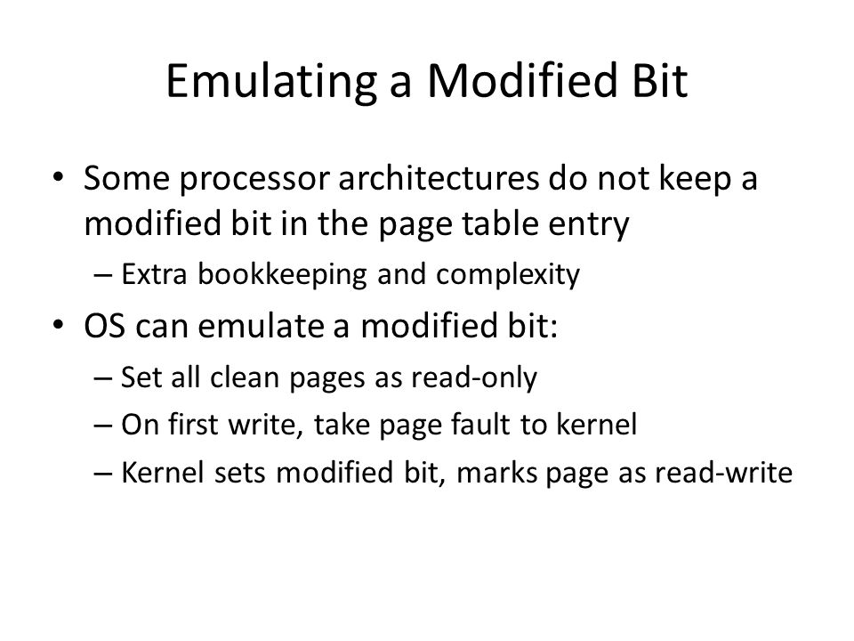 Emulating a Modified Bit Some processor architectures do not keep a modified bit in the page table entry – Extra bookkeeping and complexity OS can emulate a modified bit: – Set all clean pages as read-only – On first write, take page fault to kernel – Kernel sets modified bit, marks page as read-write