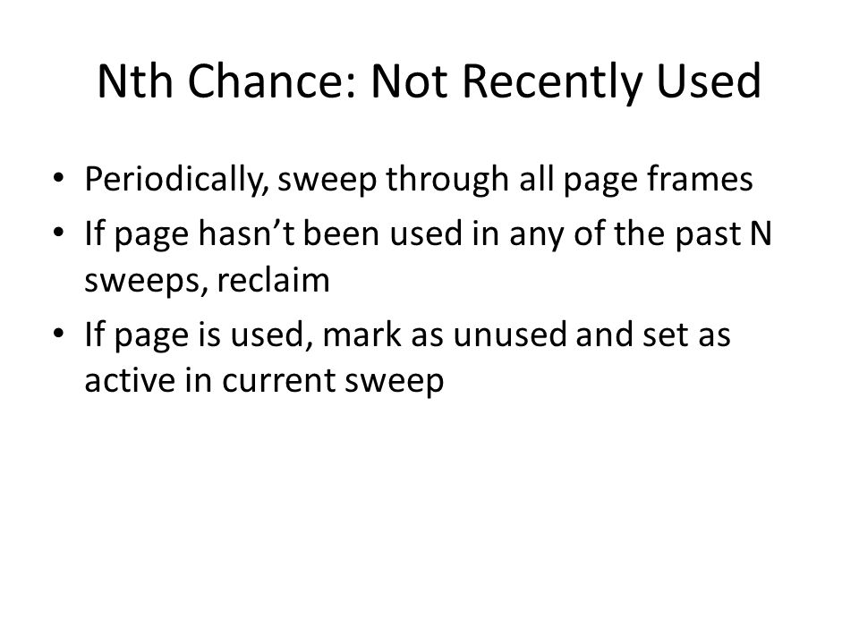Nth Chance: Not Recently Used Periodically, sweep through all page frames If page hasn't been used in any of the past N sweeps, reclaim If page is use