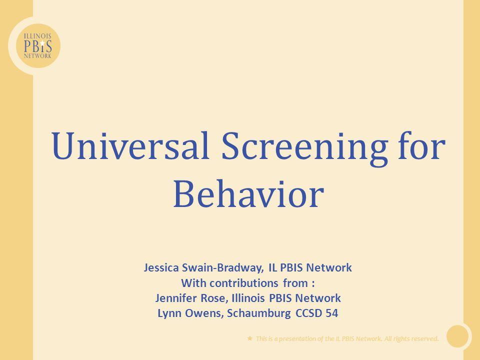 Illinois Universal Screening Model  Parents of nominated students, who meet the screening criteria, are contacted in writing to request permission for their child's participation in a simple, secondary intervention (e.g., check-in/check-out)  Coordinator inform teachers of students who are participating in interventions  Teachers receive progress monitoring data
