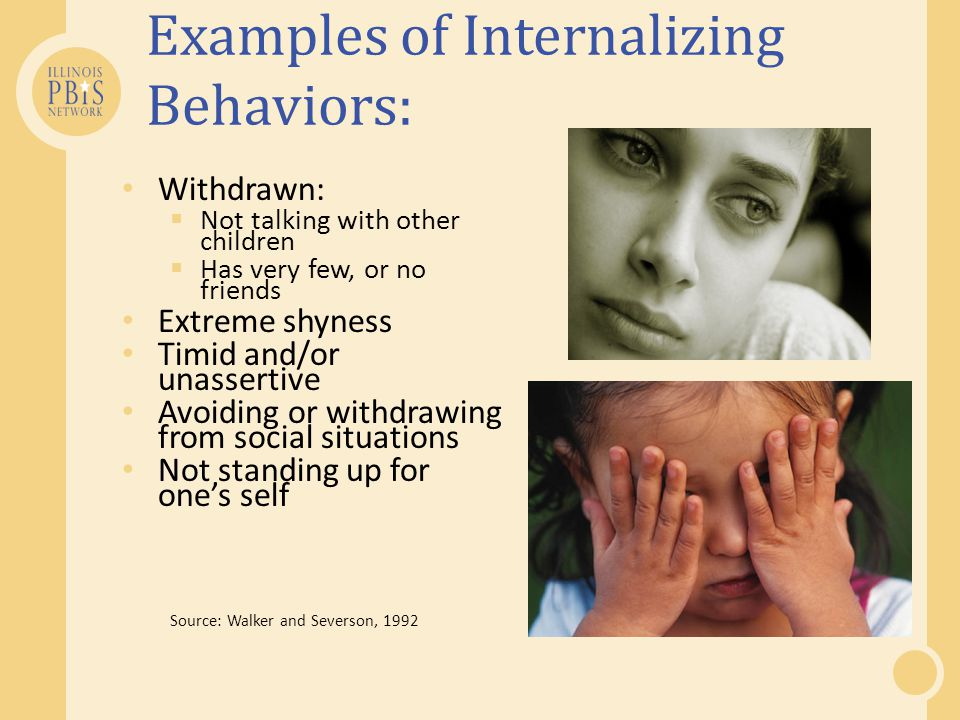 Examples of Internalizing Behaviors: Withdrawn:  Not talking with other children  Has very few, or no friends Extreme shyness Timid and/or unassertive Avoiding or withdrawing from social situations Not standing up for one's self Source: Walker and Severson, 1992