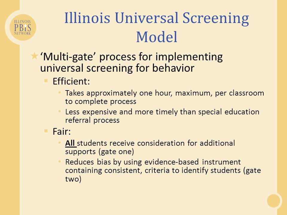 Illinois Universal Screening Model  'Multi-gate' process for implementing universal screening for behavior  Efficient: Takes approximately one hour,