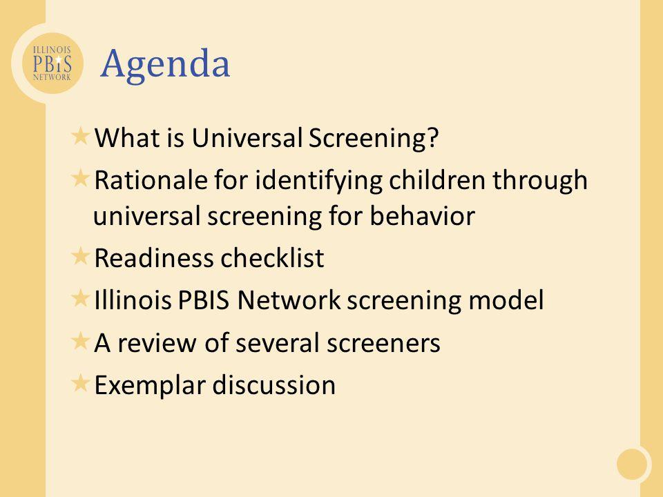 Agenda  What is Universal Screening?  Rationale for identifying children through universal screening for behavior  Readiness checklist  Illinois P