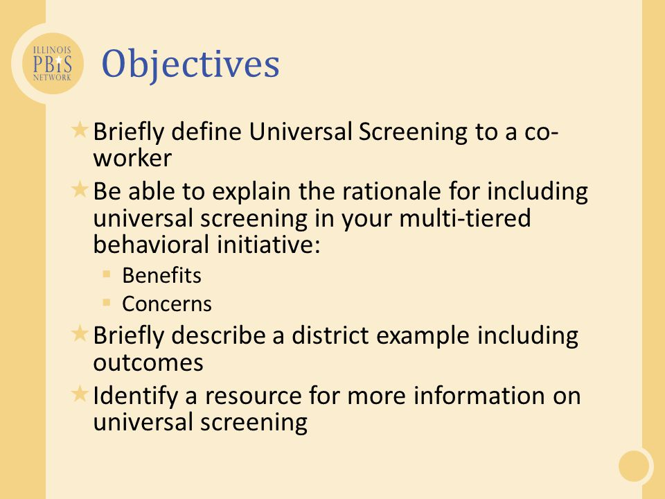 Objectives  Briefly define Universal Screening to a co- worker  Be able to explain the rationale for including universal screening in your multi-tie