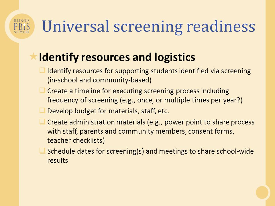Universal screening readiness  Identify resources and logistics  Identify resources for supporting students identified via screening (in-school and community-based)  Create a timeline for executing screening process including frequency of screening (e.g., once, or multiple times per year )  Develop budget for materials, staff, etc.