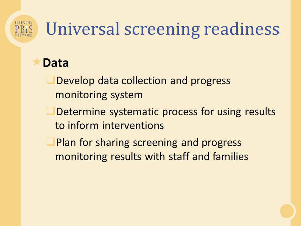 Universal screening readiness  Data  Develop data collection and progress monitoring system  Determine systematic process for using results to info