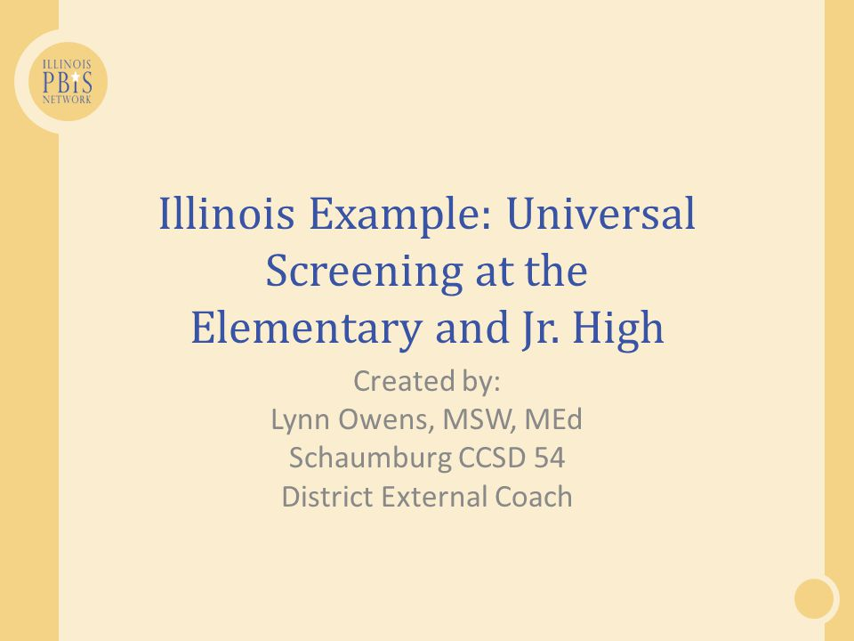 Illinois Example: Universal Screening at the Elementary and Jr. High Created by: Lynn Owens, MSW, MEd Schaumburg CCSD 54 District External Coach