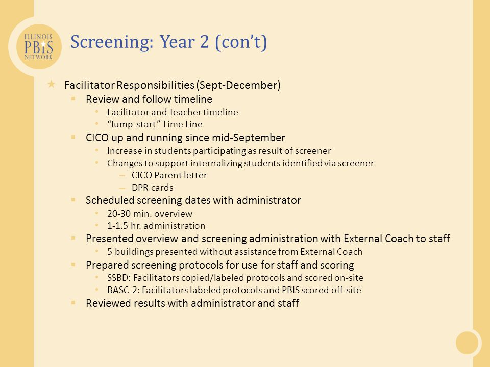 Screening: Year 2 (con't)  Facilitator Responsibilities (Sept-December)  Review and follow timeline Facilitator and Teacher timeline Jump-start Time Line  CICO up and running since mid-September Increase in students participating as result of screener Changes to support internalizing students identified via screener – CICO Parent letter – DPR cards  Scheduled screening dates with administrator 20-30 min.