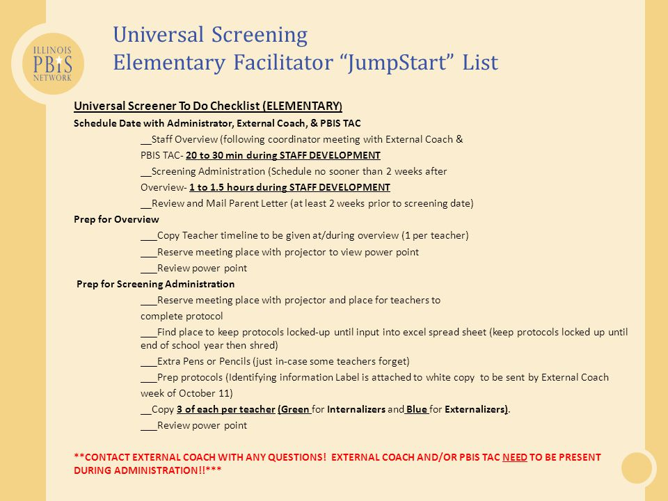 Universal Screening Elementary Facilitator JumpStart List Universal Screener To Do Checklist (ELEMENTARY ) Schedule Date with Administrator, External Coach, & PBIS TAC __Staff Overview (following coordinator meeting with External Coach & PBIS TAC- 20 to 30 min during STAFF DEVELOPMENT __Screening Administration (Schedule no sooner than 2 weeks after Overview- 1 to 1.5 hours during STAFF DEVELOPMENT __Review and Mail Parent Letter (at least 2 weeks prior to screening date) Prep for Overview ___Copy Teacher timeline to be given at/during overview (1 per teacher) ___Reserve meeting place with projector to view power point ___Review power point Prep for Screening Administration ___Reserve meeting place with projector and place for teachers to complete protocol ___Find place to keep protocols locked-up until input into excel spread sheet (keep protocols locked up until end of school year then shred) ___Extra Pens or Pencils (just in-case some teachers forget) ___Prep protocols (Identifying information Label is attached to white copy to be sent by External Coach week of October 11) __Copy 3 of each per teacher (Green for Internalizers and Blue for Externalizers).