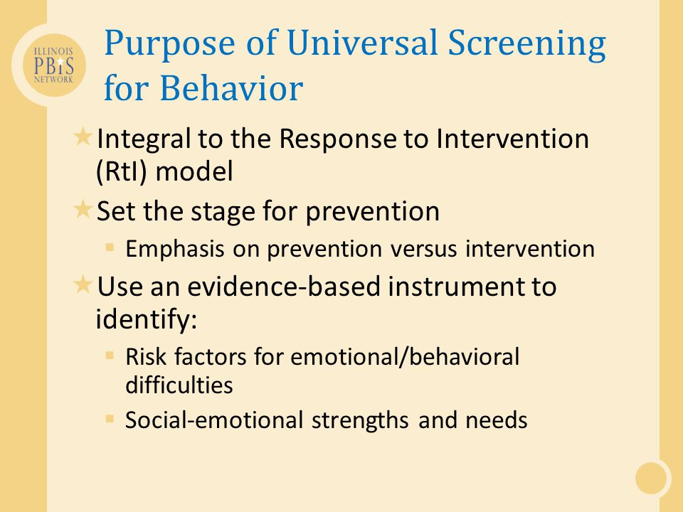 Purpose of Universal Screening for Behavior  Integral to the Response to Intervention (RtI) model  Set the stage for prevention  Emphasis on preven