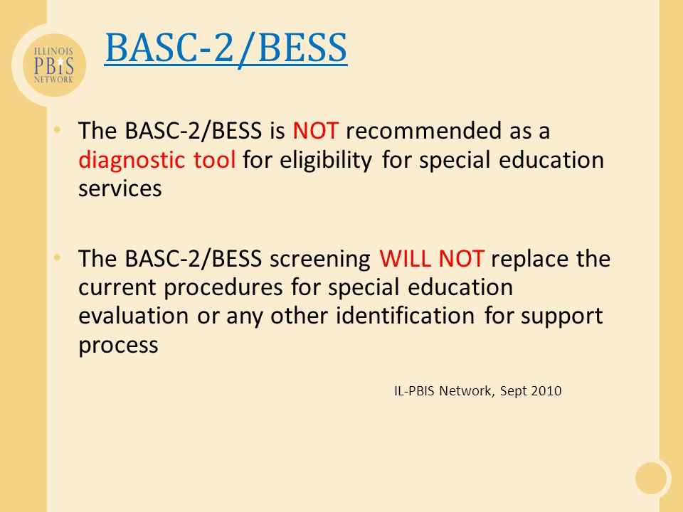 BASC-2/BESS The BASC-2/BESS is NOT recommended as a diagnostic tool for eligibility for special education services The BASC-2/BESS screening WILL NOT replace the current procedures for special education evaluation or any other identification for support process IL-PBIS Network, Sept 2010