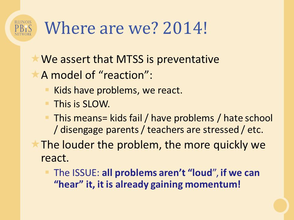 """Where are we? 2014!  We assert that MTSS is preventative  A model of """"reaction"""":  Kids have problems, we react.  This is SLOW.  This means= kids"""