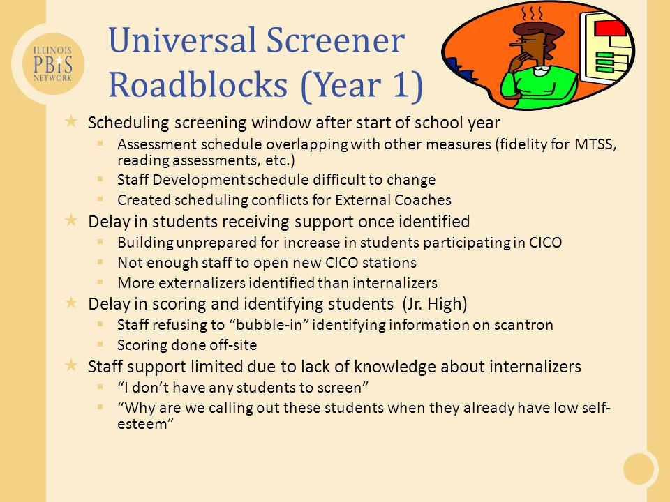Universal Screener Roadblocks (Year 1)  Scheduling screening window after start of school year  Assessment schedule overlapping with other measures (fidelity for MTSS, reading assessments, etc.)  Staff Development schedule difficult to change  Created scheduling conflicts for External Coaches  Delay in students receiving support once identified  Building unprepared for increase in students participating in CICO  Not enough staff to open new CICO stations  More externalizers identified than internalizers  Delay in scoring and identifying students (Jr.
