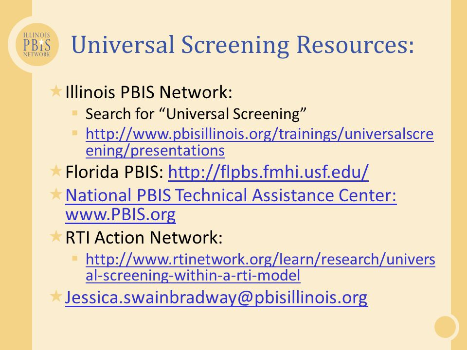 Universal Screening Resources:  Illinois PBIS Network:  Search for Universal Screening  http://www.pbisillinois.org/trainings/universalscre ening/presentations http://www.pbisillinois.org/trainings/universalscre ening/presentations  Florida PBIS: http://flpbs.fmhi.usf.edu/http://flpbs.fmhi.usf.edu/  National PBIS Technical Assistance Center: www.PBIS.org National PBIS Technical Assistance Center: www.PBIS.org  RTI Action Network:  http://www.rtinetwork.org/learn/research/univers al-screening-within-a-rti-model http://www.rtinetwork.org/learn/research/univers al-screening-within-a-rti-model  Jessica.swainbradway@pbisillinois.org Jessica.swainbradway@pbisillinois.org