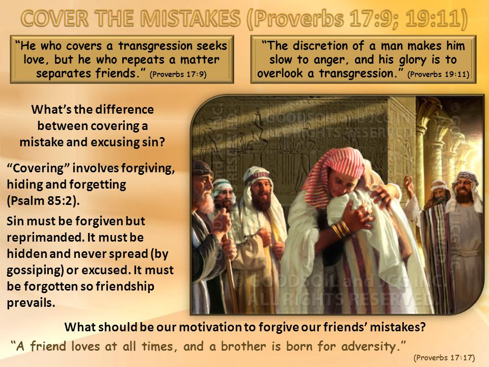 He who covers a transgression seeks love, but he who repeats a matter separates friends. (Proverbs 17:9) The discretion of a man makes him slow to anger, and his glory is to overlook a transgression. (Proverbs 19:11) What should be our motivation to forgive our friends' mistakes.