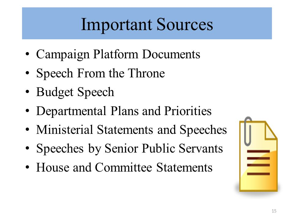 15 Important Sources Campaign Platform Documents Speech From the Throne Budget Speech Departmental Plans and Priorities Ministerial Statements and Speeches Speeches by Senior Public Servants House and Committee Statements