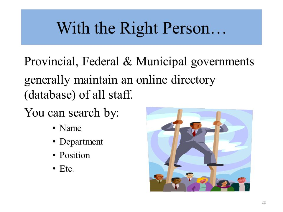 20 With the Right Person… Provincial, Federal & Municipal governments generally maintain an online directory (database) of all staff.