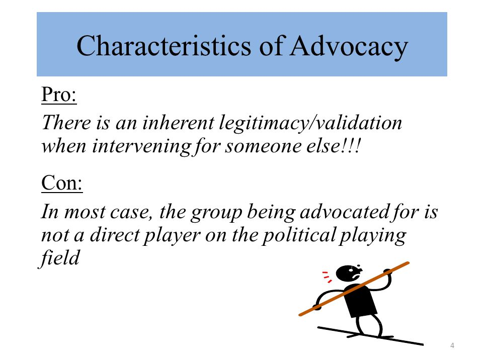 4 Characteristics of Advocacy Pro: There is an inherent legitimacy/validation when intervening for someone else!!.